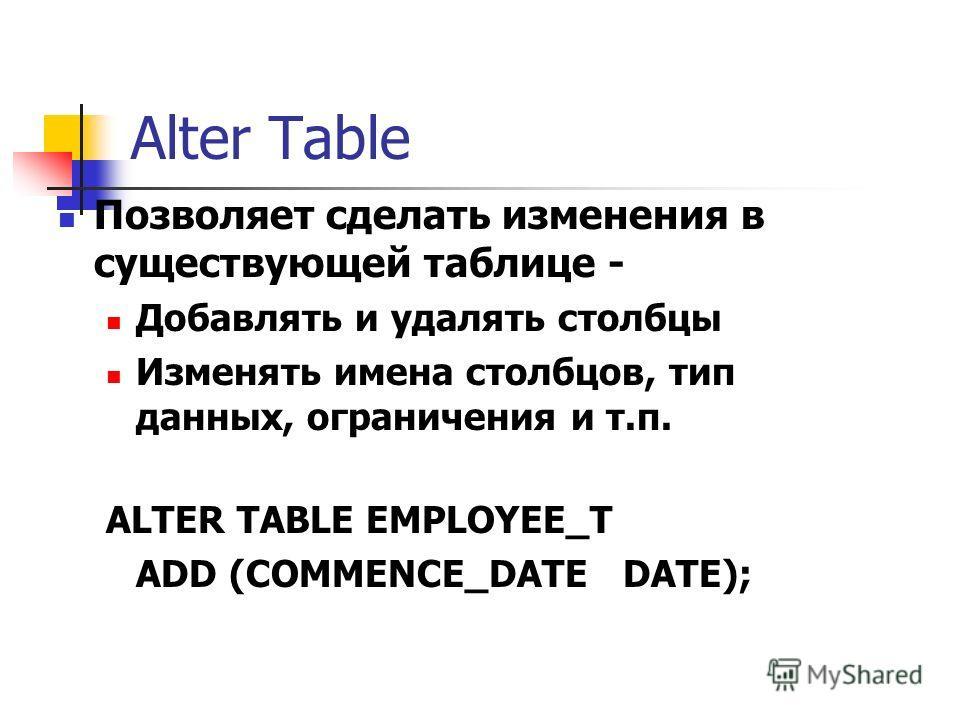 Alter Table Позволяет сделать изменения в существующей таблице - Добавлять и удалять столбцы Изменять имена столбцов, тип данных, ограничения и т.п. ALTER TABLE EMPLOYEE_T ADD (COMMENCE_DATE DATE);