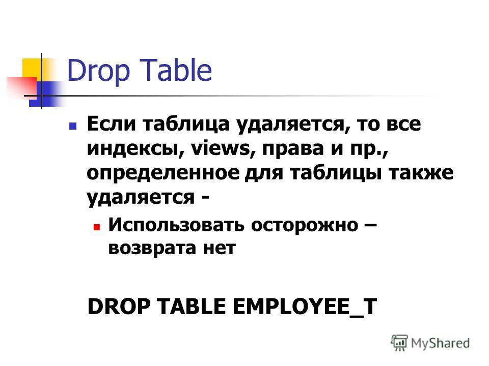 Drop Table Если таблица удаляется, то все индексы, views, права и пр., определенное для таблицы также удаляется - Использовать осторожно – возврата нет DROP TABLE EMPLOYEE_T