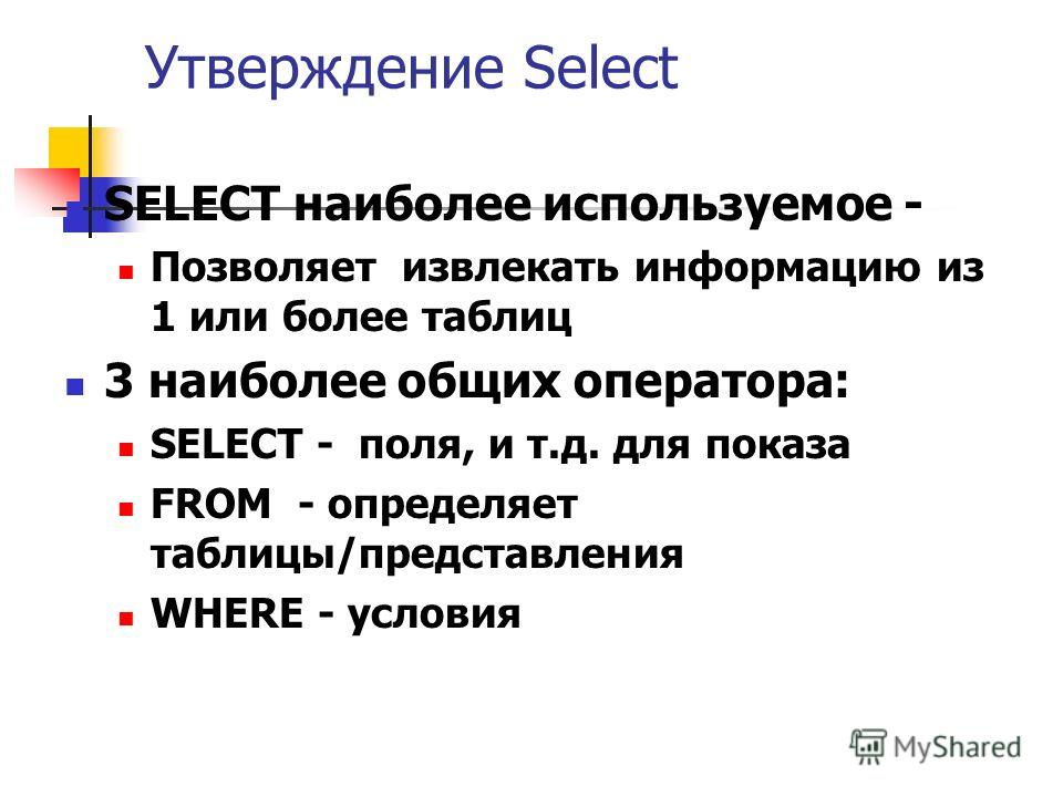 Утверждение Select SELECT наиболее используемое - Позволяет извлекать информацию из 1 или более таблиц 3 наиболее общих оператора: SELECT - поля, и т.д. для показа FROM - определяет таблицы/представления WHERE - условия