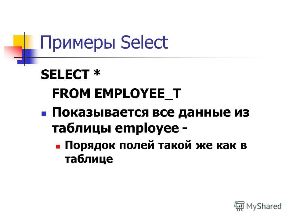 Примеры Select SELECT * FROM EMPLOYEE_T Показывается все данные из таблицы employee - Порядок полей такой же как в таблице