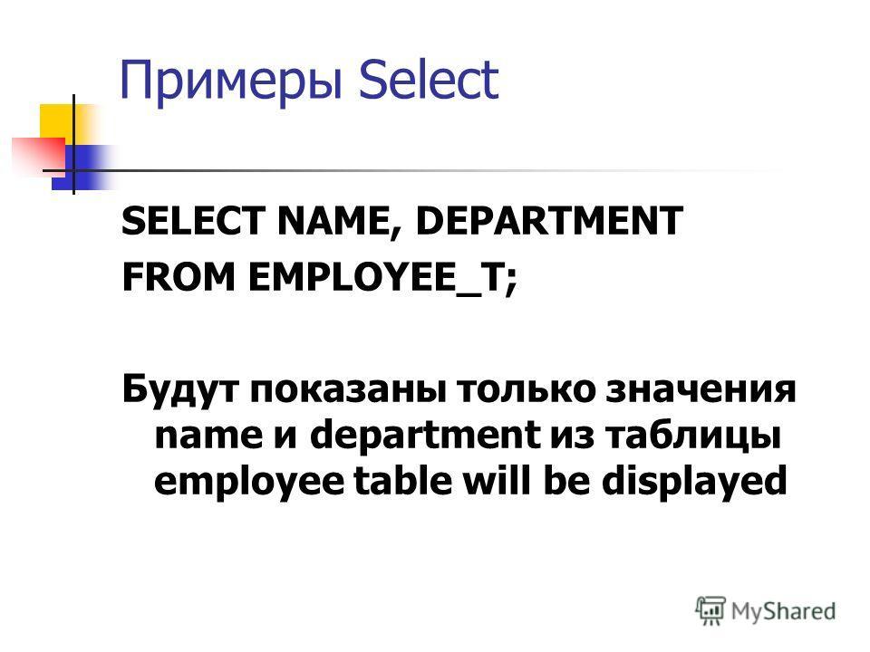 Примеры Select SELECT NAME, DEPARTMENT FROM EMPLOYEE_T; Будут показаны только значения name и department из таблицы employee table will be displayed