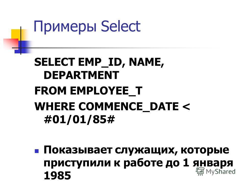Примеры Select SELECT EMP_ID, NAME, DEPARTMENT FROM EMPLOYEE_T WHERE COMMENCE_DATE < #01/01/85# Показывает служащих, которые приступили к работе до 1 января 1985