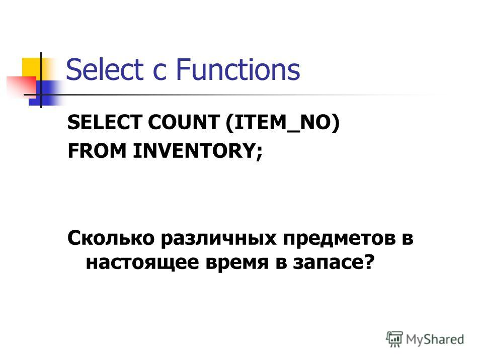 Select с Functions SELECT COUNT (ITEM_NO) FROM INVENTORY; Сколько различных предметов в настоящее время в запасе?