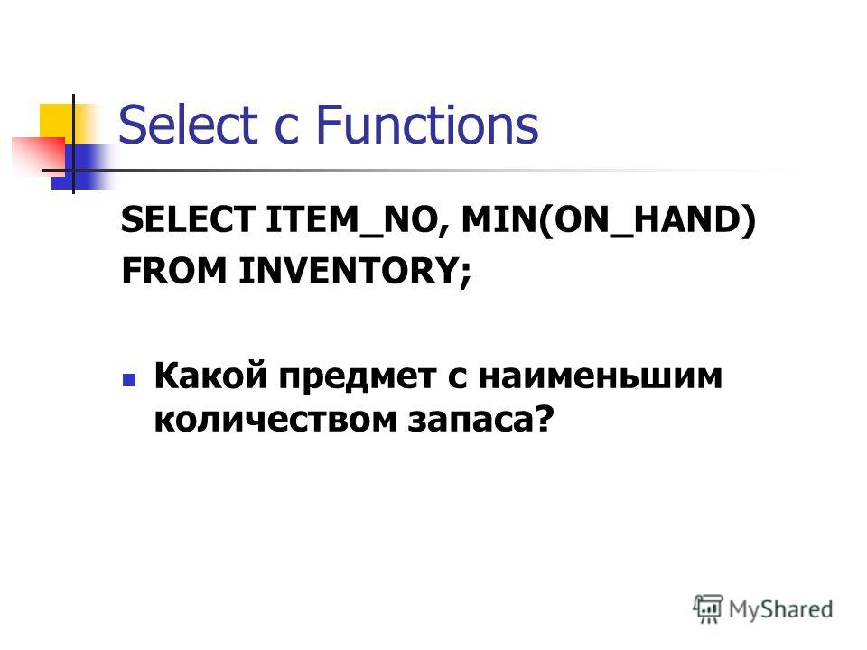 Select с Functions SELECT ITEM_NO, MIN(ON_HAND) FROM INVENTORY; Какой предмет с наименьшим количеством запаса?