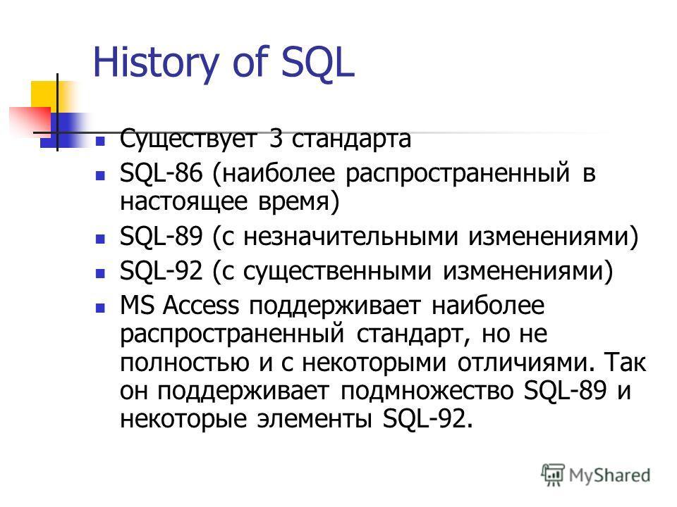 History of SQL Существует 3 стандарта SQL-86 (наиболее распространенный в настоящее время) SQL-89 (с незначительными изменениями) SQL-92 (с существенными изменениями) MS Access поддерживает наиболее распространенный стандарт, но не полностью и с неко