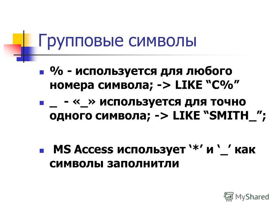 Групповые символы % - используется для любого номера символа; -> LIKE C% _ - «_» используется для точно одного символа; -> LIKE SMITH_; MS Access использует * и _ как символы заполнитли