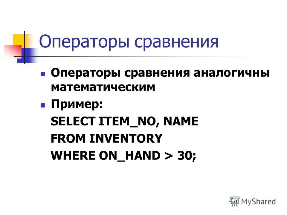 Операторы сравнения Операторы сравнения аналогичны математическим Пример: SELECT ITEM_NO, NAME FROM INVENTORY WHERE ON_HAND > 30;