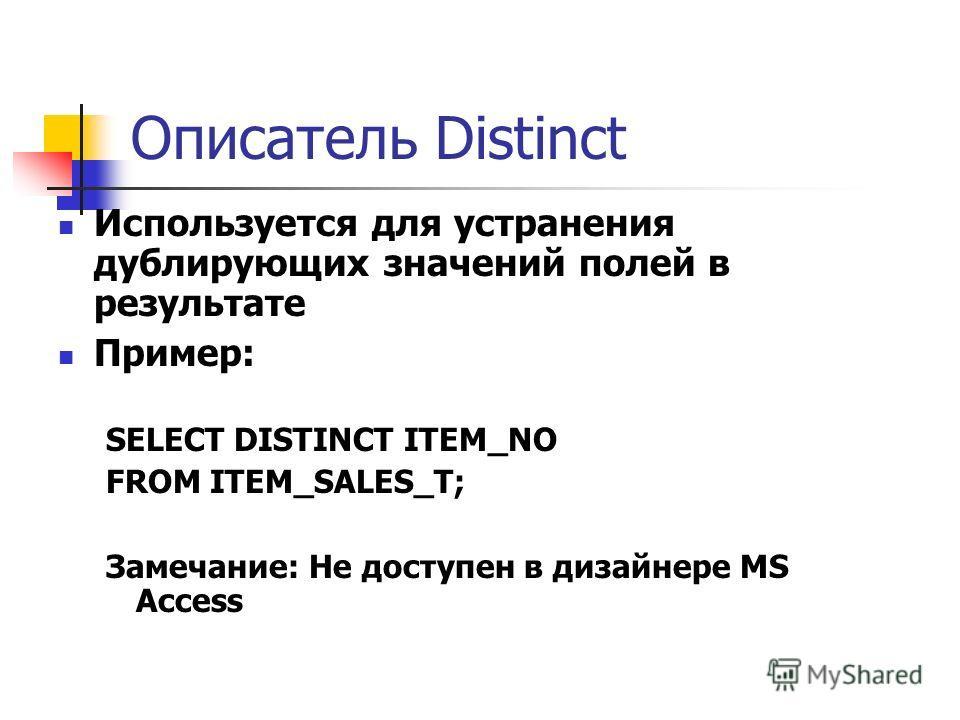 Описатель Distinct Используется для устранения дублирующих значений полей в результате Пример: SELECT DISTINCT ITEM_NO FROM ITEM_SALES_T; Замечание: Не доступен в дизайнере MS Access