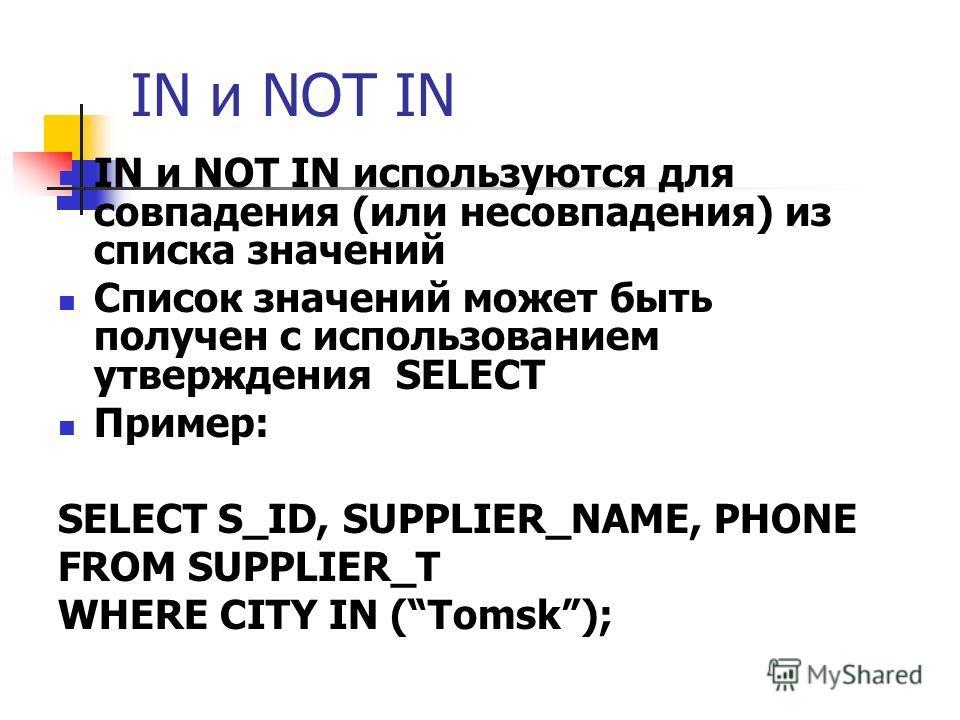 IN и NOT IN IN и NOT IN используются для совпадения (или несовпадения) из списка значений Список значений может быть получен с использованием утверждения SELECT Пример: SELECT S_ID, SUPPLIER_NAME, PHONE FROM SUPPLIER_T WHERE CITY IN (Tomsk);