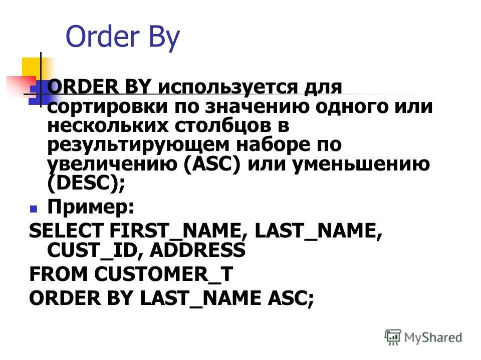 Order By ORDER BY используется для сортировки по значению одного или нескольких столбцов в результирующем наборе по увеличению (ASC) или уменьшению (DESC); Пример: SELECT FIRST_NAME, LAST_NAME, CUST_ID, ADDRESS FROM CUSTOMER_T ORDER BY LAST_NAME ASC;