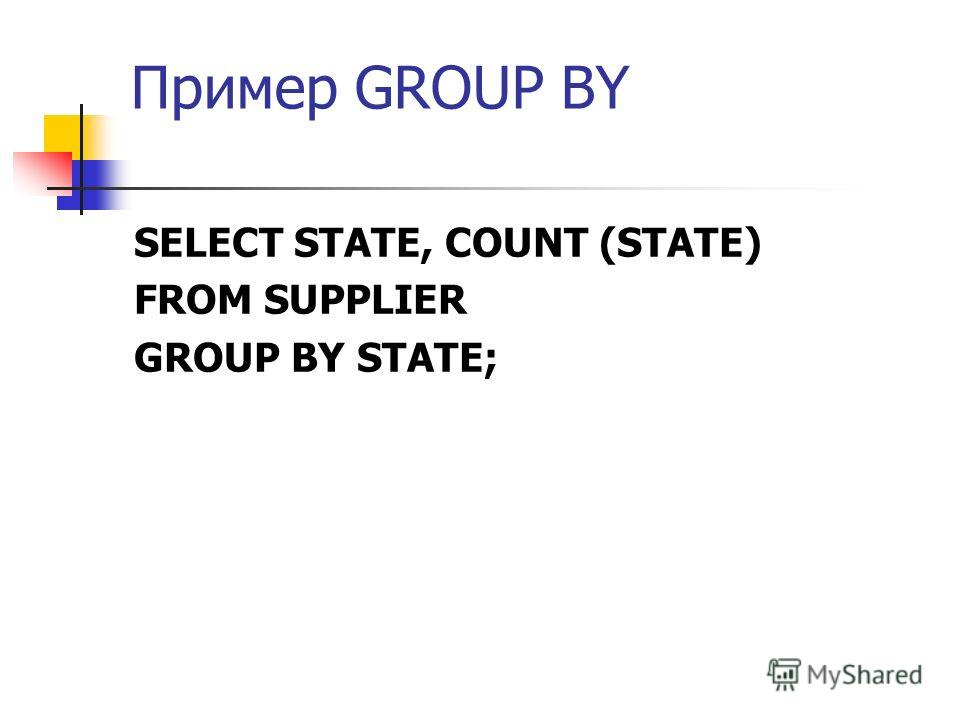 Пример GROUP BY SELECT STATE, COUNT (STATE) FROM SUPPLIER GROUP BY STATE;