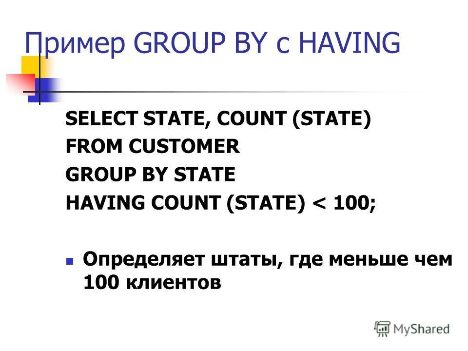 Пример GROUP BY с HAVING SELECT STATE, COUNT (STATE) FROM CUSTOMER GROUP BY STATE HAVING COUNT (STATE) < 100; Определяет штаты, где меньше чем 100 клиентов