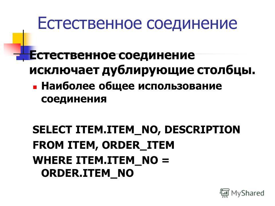 Естественное соединение Естественное соединение исключает дублирующие столбцы. Наиболее общее использование соединения SELECT ITEM.ITEM_NO, DESCRIPTION FROM ITEM, ORDER_ITEM WHERE ITEM.ITEM_NO = ORDER.ITEM_NO