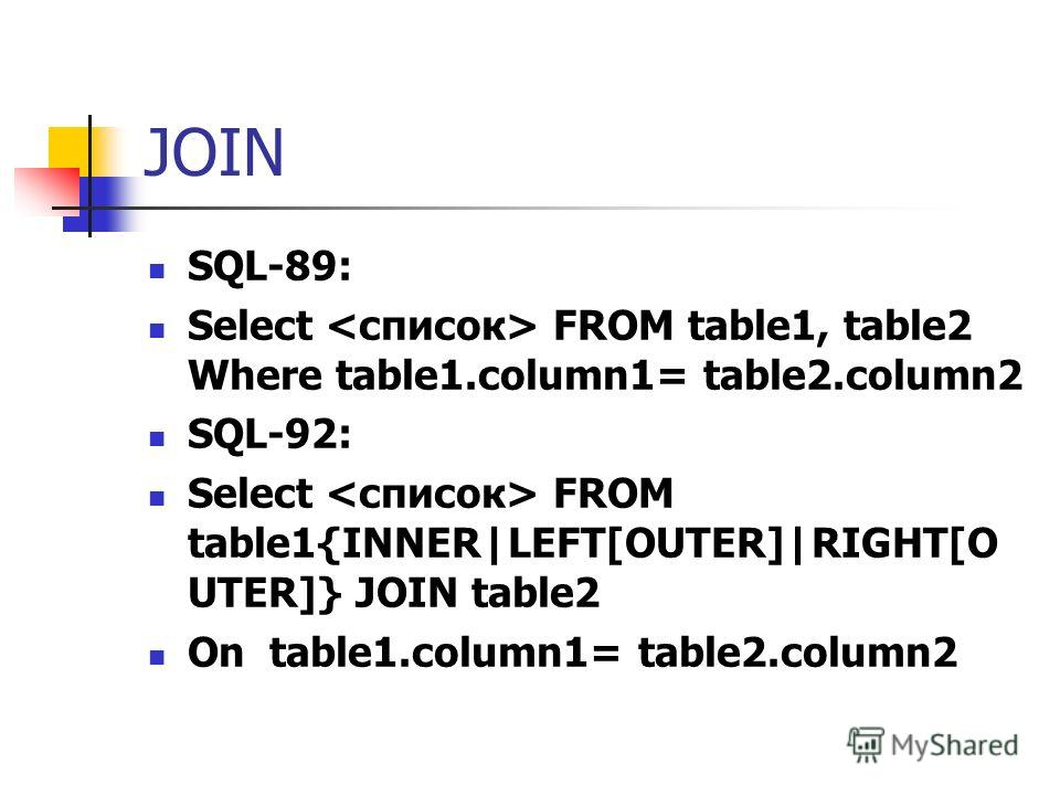 JOIN SQL-89: Select FROM table1, table2 Where table1.column1= table2.column2 SQL-92: Select FROM table1{INNER|LEFT[OUTER]|RIGHT[O UTER]} JOIN table2 On table1.column1= table2.column2