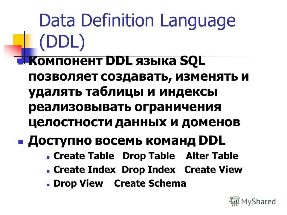 Data Definition Language (DDL) Компонент DDL языка SQL позволяет создавать, изменять и удалять таблицы и индексы реализовывать ограничения целостности данных и доменов Доступно восемь команд DDL Create Table Drop Table Alter Table Create Index Drop I