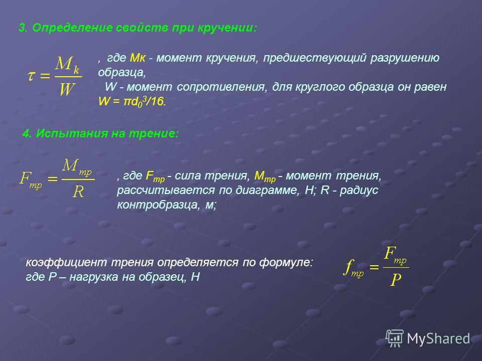 3. Определение свойств при кручении: 4. Испытания на трение:, где Мк - момент кручения, предшествующий разрушению образца, W - момент сопротивления, для круглого образца он равен W = πd 0 3 /16., где F тр - сила трения, М тр - момент трения, рассчиты