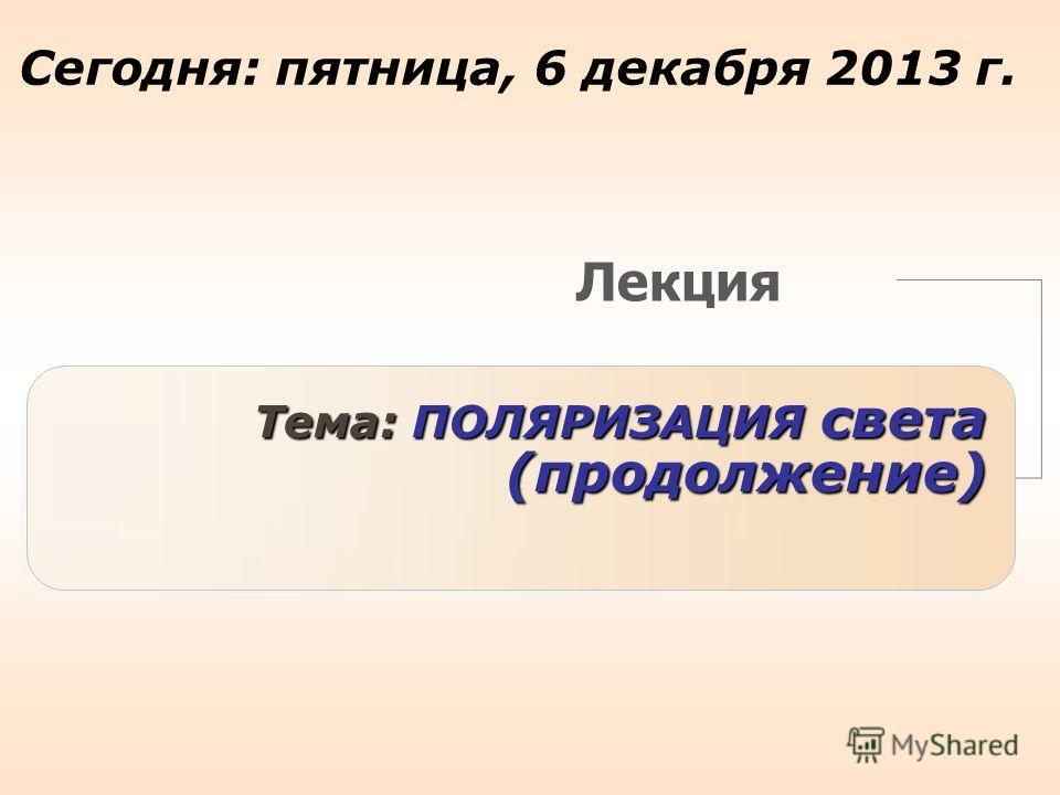 Лекция Тема: ПОЛЯРИЗАЦИЯ света (продолжение) Сегодня: пятница, 6 декабря 2013 г.