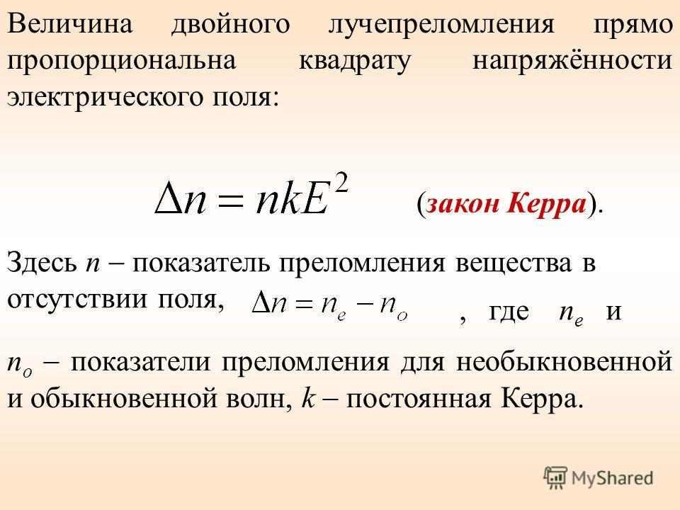 Величина двойного лучепреломления прямо пропорциональна квадрату напряжённости электрического поля: Здесь n показатель преломления вещества в отсутствии поля, (закон Керра). n o показатели преломления для необыкновенной и обыкновенной волн, k постоян