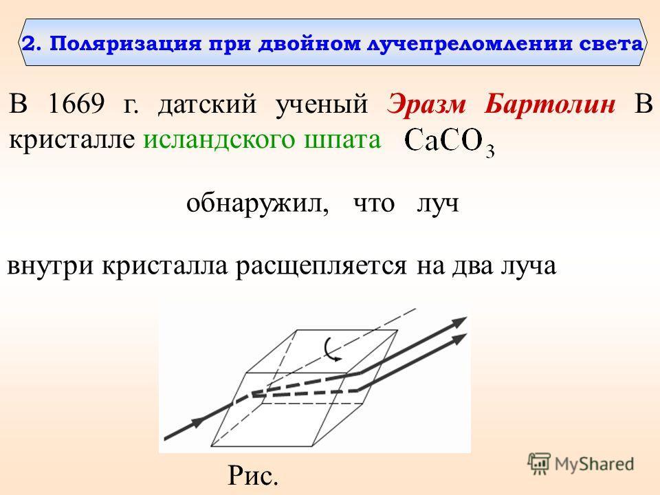 2. Поляризация при двойном лучепреломлении света В 1669 г. датский ученый Эразм Бартолин В кристалле исландского шпата обнаружил, что луч внутри кристалла расщепляется на два луча Рис.
