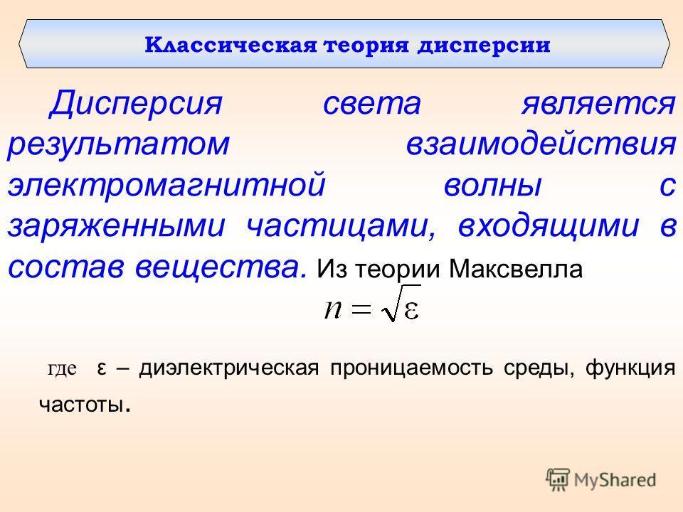 Дисперсия света является результатом взаимодействия электромагнитной волны с заряженными частицами, входящими в состав вещества. Из теории Максвелла где ε – диэлектрическая проницаемость среды, функция частоты. Классическая теория дисперсии