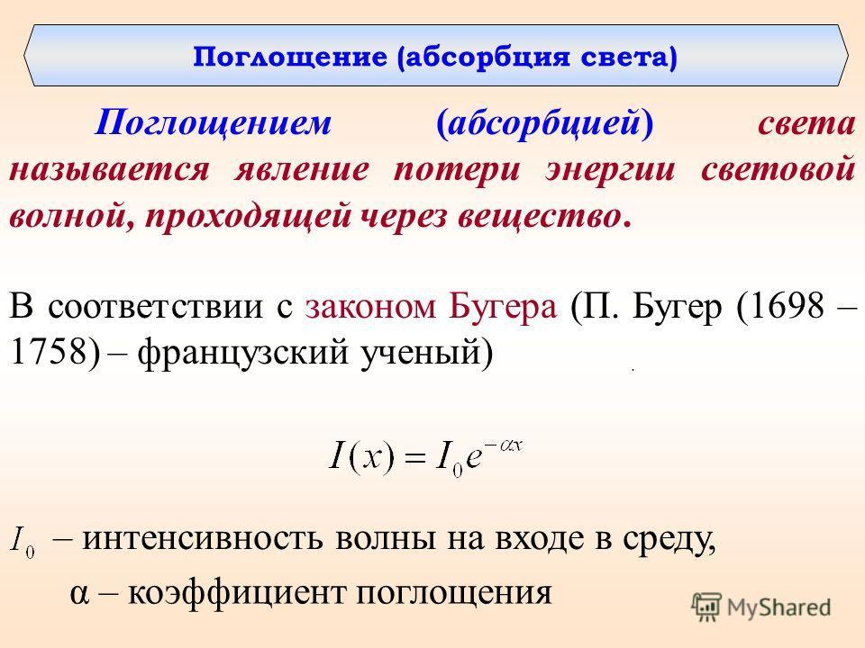 Поглощение (абсорбция света) Поглощением (абсорбцией) света называется явление потери энергии световой волной, проходящей через вещество.. В соответствии с законом Бугера (П. Бугер (1698 – 1758) – французский ученый) – интенсивность волны на входе в