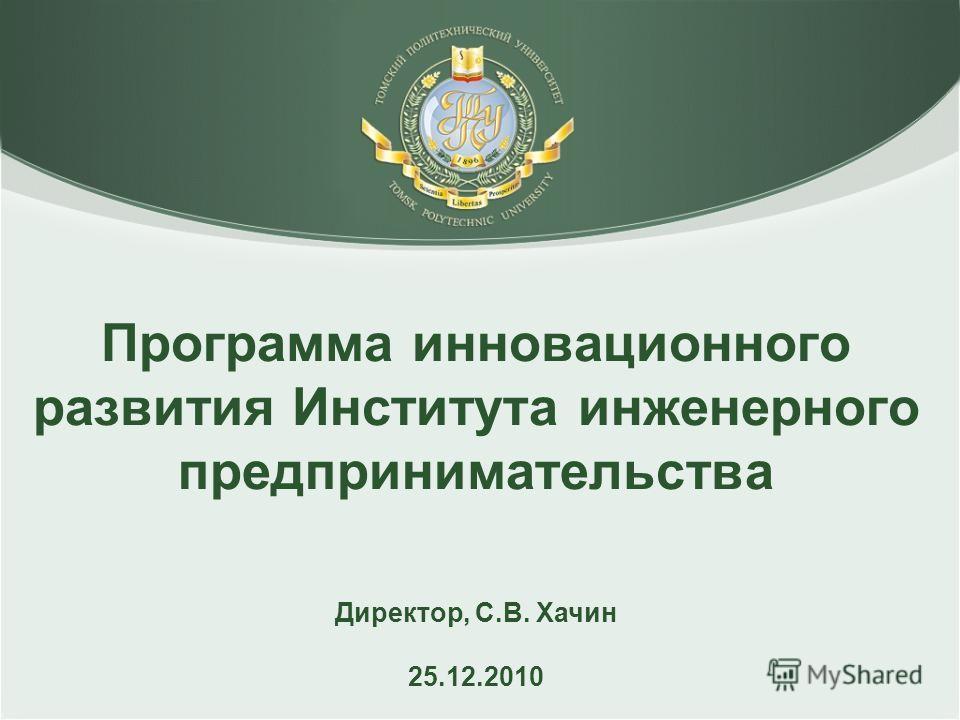 Директор, С.В. Хачин 25.12.2010 Программа инновационного развития Института инженерного предпринимательства