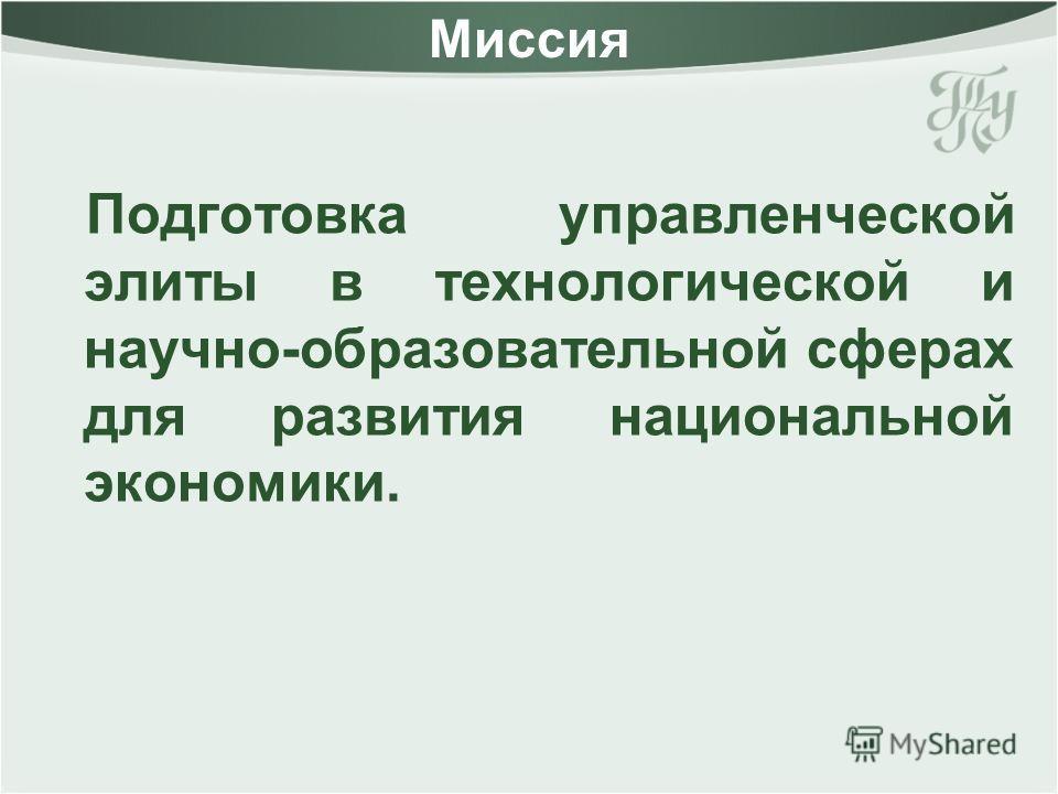 Миссия Подготовка управленческой элиты в технологической и научно-образовательной сферах для развития национальной экономики.