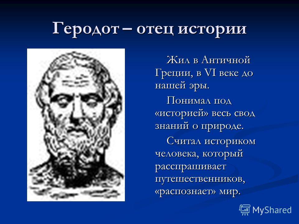 Геродот – отец истории Жил в Античной Греции, в VI веке до нашей эры. Понимал под «историей» весь свод знаний о природе. Считал историком человека, который расспрашивает путешественников, «распознает» мир.