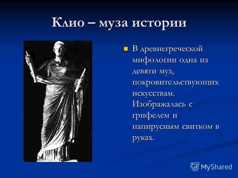 Клио – муза истории В древнегреческой мифологии одна из девяти муз, покровительствующих искусствам. Изображалась с грифелем и папирусным свитком в руках.