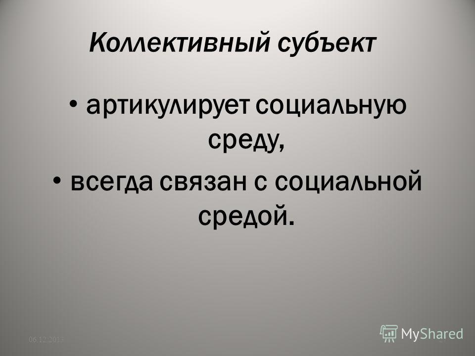Коллективный субъект артикулирует социальную среду, всегда связан с социальной средой. 06.12.201327