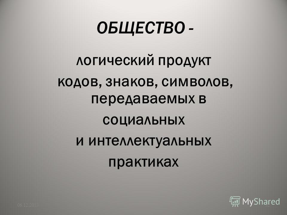 ОБЩЕСТВО - логический продукт кодов, знаков, символов, передаваемых в социальных и интеллектуальных практиках 06.12.201332