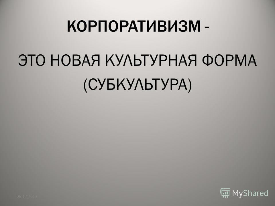 КОРПОРАТИВИЗМ - ЭТО НОВАЯ КУЛЬТУРНАЯ ФОРМА (СУБКУЛЬТУРА) 06.12.20139
