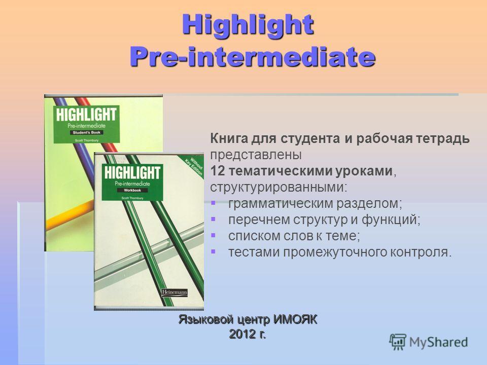 Highlight Pre-intermediate Книга для студента и рабочая тетрадь представлены 12 тематическими уроками, структурированными: грамматическим разделом; перечнем структур и функций; списком слов к теме; тестами промежуточного контроля. Языковой центр ИМОЯ