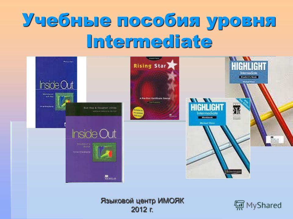 Учебные пособия уровня Intermediate Языковой центр ИМОЯК 2012 г.