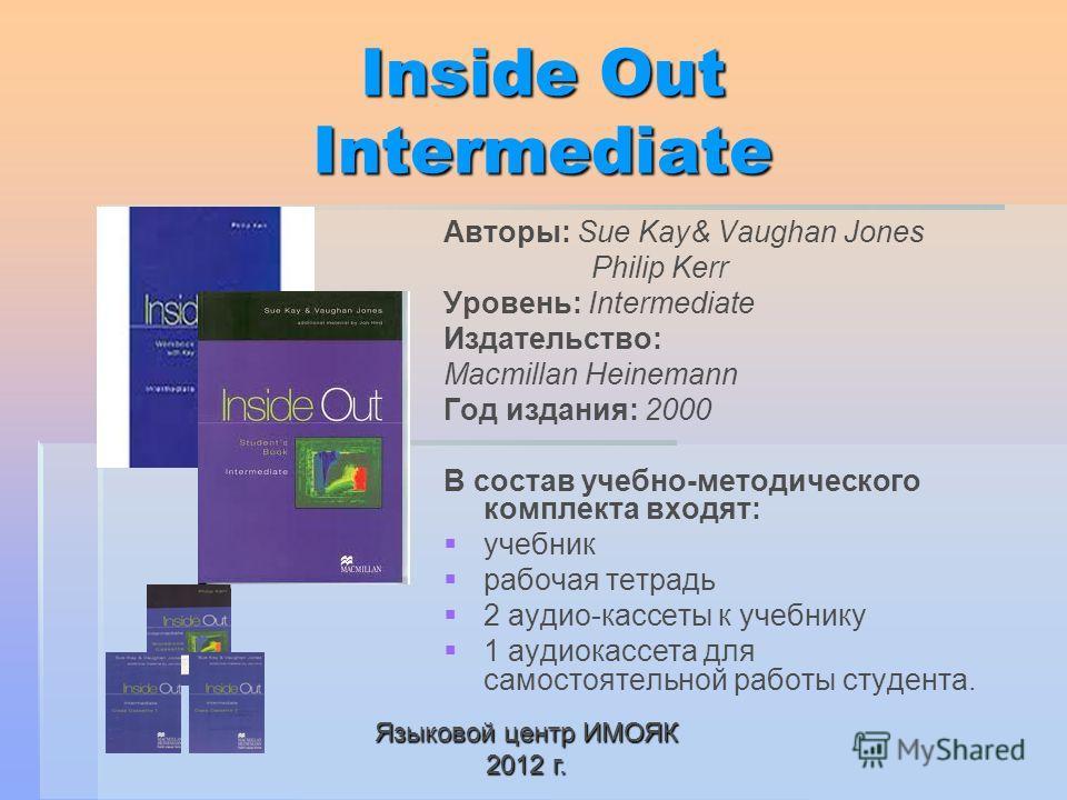 Inside Out Intermediate Авторы: Sue Kay& Vaughan Jones Philip Kerr Уровень: Intermediate Издательство: Macmillan Heinemann Год издания: 2000 В состав учебно-методического комплекта входят: учебник рабочая тетрадь 2 аудио-кассеты к учебнику 1 аудиокас