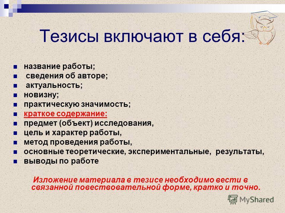 Тезисы включают в себя: название работы; сведения об авторе; актуальность; новизну; практическую значимость; краткое содержание: предмет (объект) исследования, цель и характер работы, метод проведения работы, основные теоретические, экспериментальные