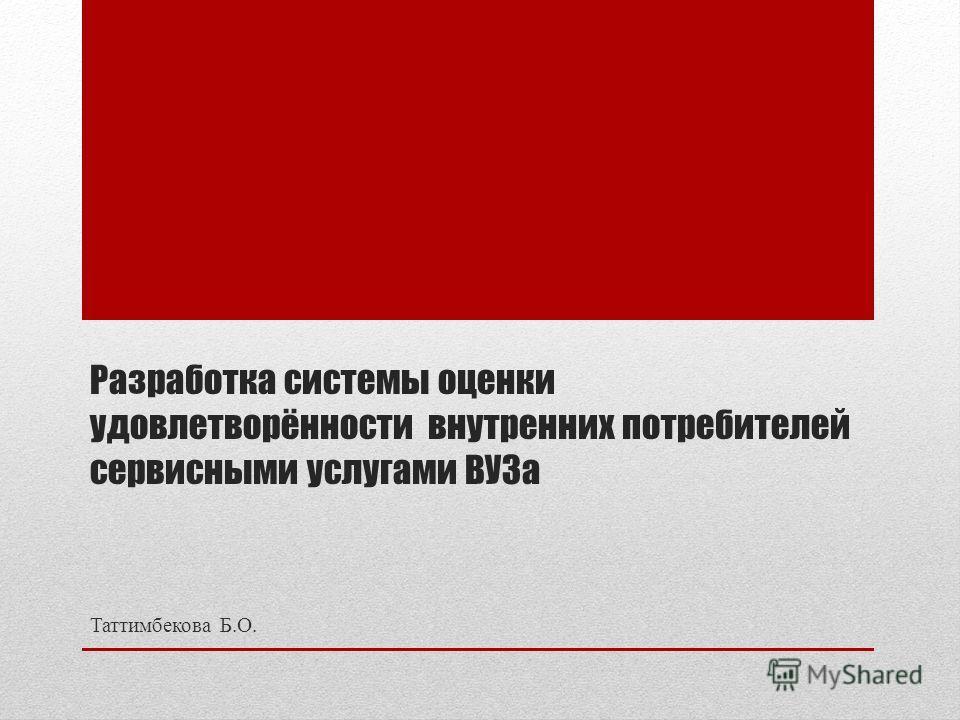 Разработка системы оценки удовлетворённости внутренних потребителей сервисными услугами ВУЗа Таттимбекова Б.О.