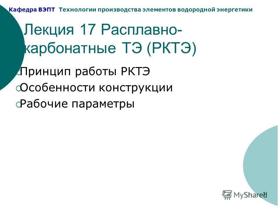 Кафедра ВЭПТ Технологии производства элементов водородной энергетики 1 Лекция 17 Расплавно- карбонатные ТЭ (РКТЭ) Принцип работы РКТЭ Особенности конструкции Рабочие параметры