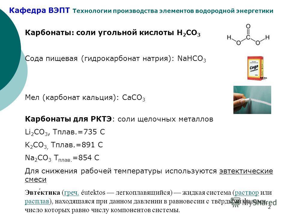 Кафедра ВЭПТ Технологии производства элементов водородной энергетики 2 Карбонаты: соли угольной кислоты Н 2 СО 3 Сода пищевая (гидрокарбонат натрия): NaHCO 3 Мел (карбонат кальция): CaCO 3 Карбонаты для РКТЭ: соли щелочных металлов Li 2 СO 3, Тплав.=