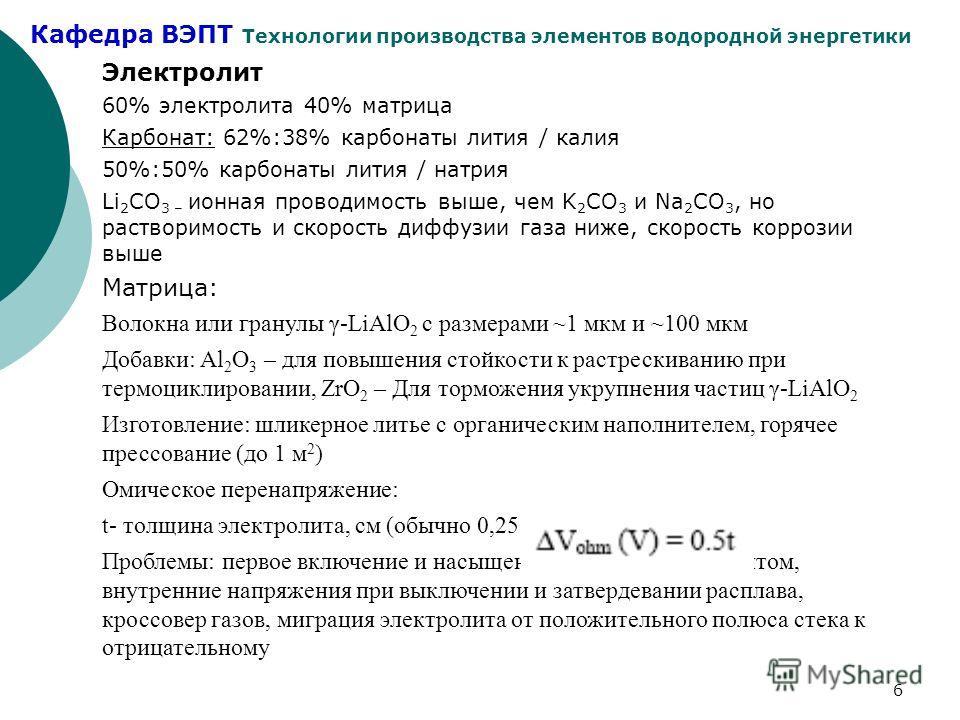 Кафедра ВЭПТ Технологии производства элементов водородной энергетики 6 Электролит 60% электролита 40% матрица Карбонат: 62%:38% карбонаты лития / калия 50%:50% карбонаты лития / натрия Li 2 СO 3 – ионная проводимость выше, чем K 2 СO 3 и Na 2 СO 3, н