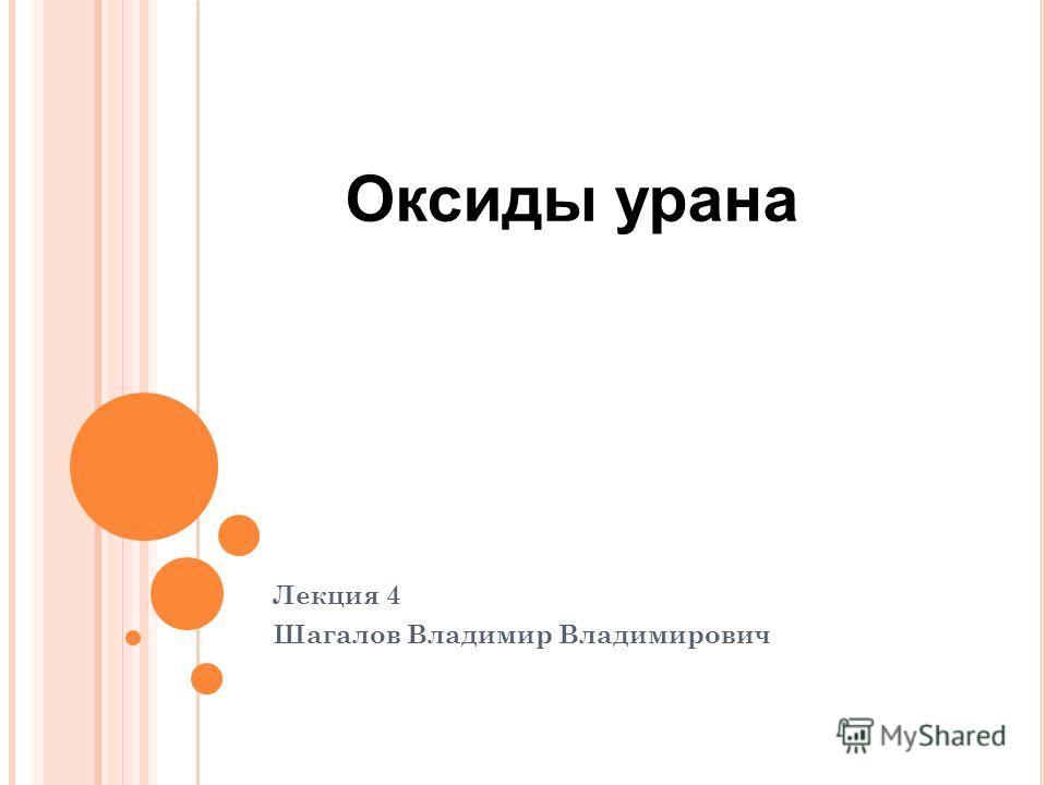 Лекция 4 Шагалов Владимир Владимирович Оксиды урана