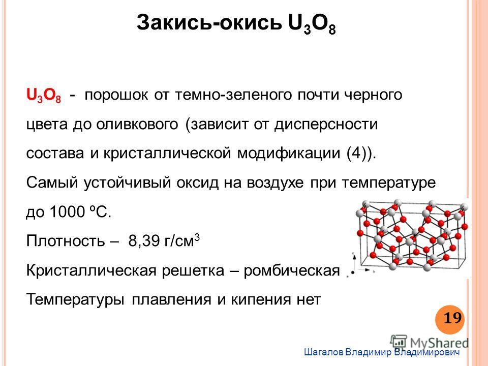 Шагалов Владимир Владимирович 19 Закись-окись U 3 O 8 U 3 O 8 - порошок от темно-зеленого почти черного цвета до оливкового (зависит от дисперсности состава и кристаллической модификации (4)). Самый устойчивый оксид на воздухе при температуре до 1000