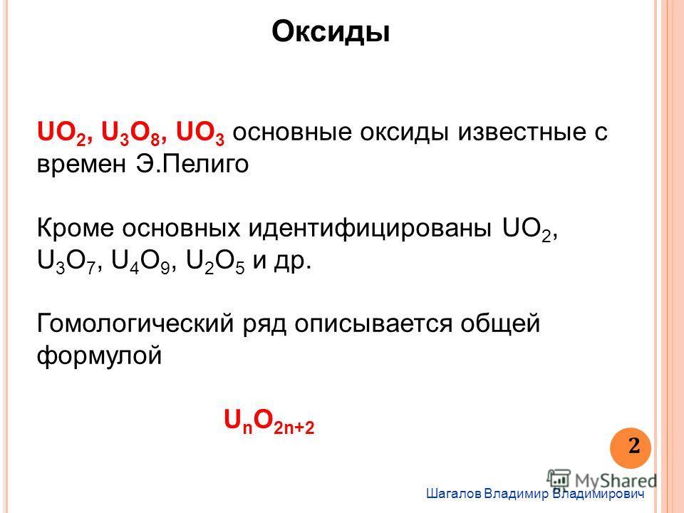Шагалов Владимир Владимирович 2 Оксиды UO 2, U 3 O 8, UO 3 основные оксиды известные с времен Э.Пелиго Кроме основных идентифицированы UO 2, U 3 O 7, U 4 O 9, U 2 O 5 и др. Гомологический ряд описывается общей формулой U n O 2n+2