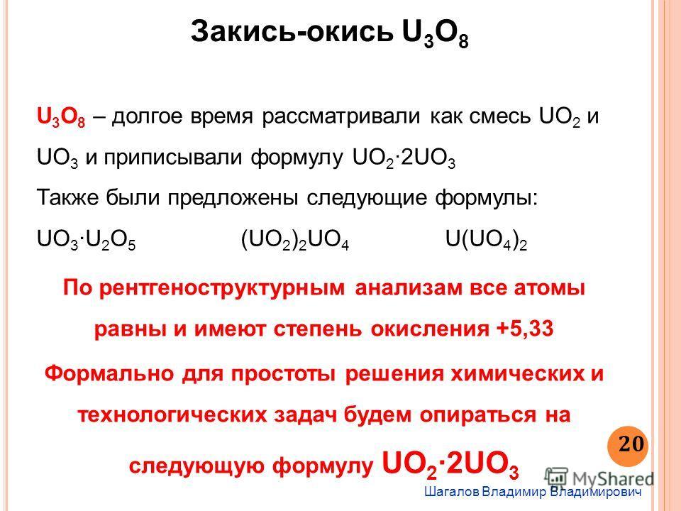 Шагалов Владимир Владимирович 20 Закись-окись U 3 O 8 U 3 O 8 – долгое время рассматривали как смесь UO 2 и UO 3 и приписывали формулу UO 2 2UO 3 Также были предложены следующие формулы: UO 3 U 2 O 5 (UO 2 ) 2 UO 4 U(UO 4 ) 2 По рентгеноструктурным а