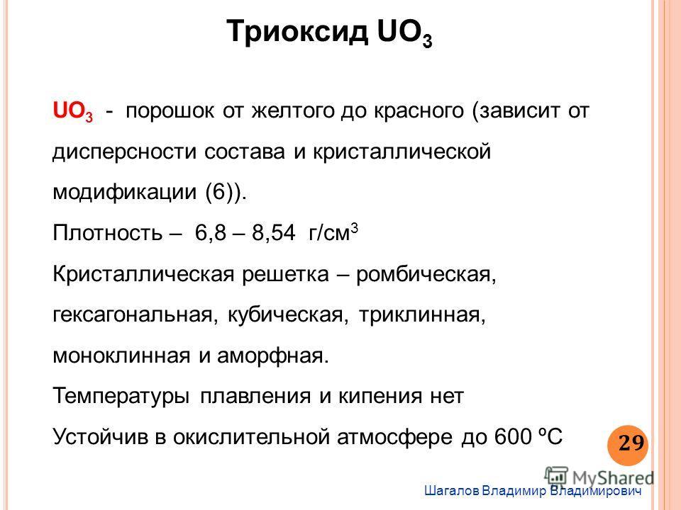 Шагалов Владимир Владимирович 29 Триоксид UO 3 UO 3 - порошок от желтого до красного (зависит от дисперсности состава и кристаллической модификации (6)). Плотность – 6,8 – 8,54 г/см 3 Кристаллическая решетка – ромбическая, гексагональная, кубическая,