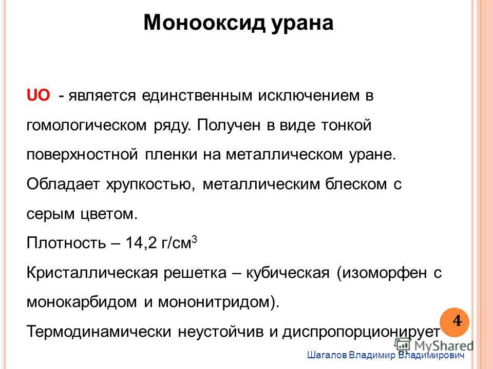 Шагалов Владимир Владимирович 4 Монооксид урана UO - является единственным исключением в гомологическом ряду. Получен в виде тонкой поверхностной пленки на металлическом уране. Обладает хрупкостью, металлическим блеском с серым цветом. Плотность – 14