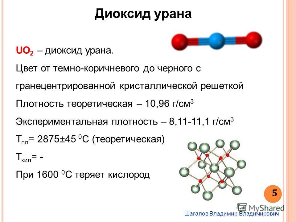 Шагалов Владимир Владимирович 5 Диоксид урана UO 2 – диоксид урана. Цвет от темно-коричневого до черного с гранецентрированной кристаллической решеткой Плотность теоретическая – 10,96 г/см 3 Экспериментальная плотность – 8,11-11,1 г/см 3 Т пл = 2875±