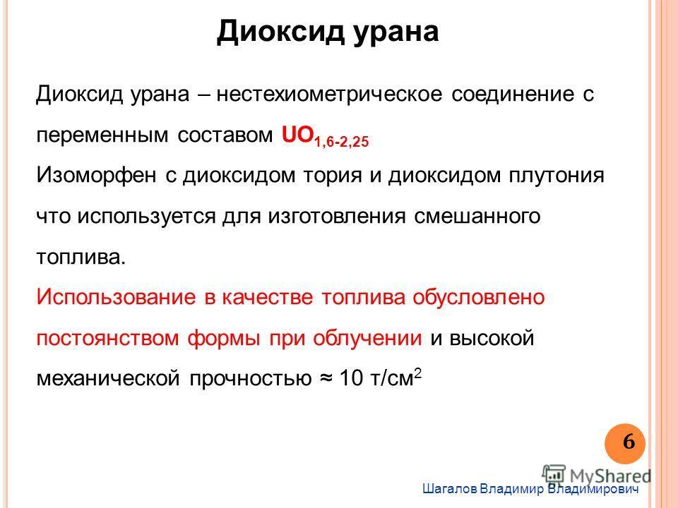 Шагалов Владимир Владимирович 6 Диоксид урана Диоксид урана – нестехиометрическое соединение с переменным составом UO 1,6-2,25 Изоморфен с диоксидом тория и диоксидом плутония что используется для изготовления смешанного топлива. Использование в каче