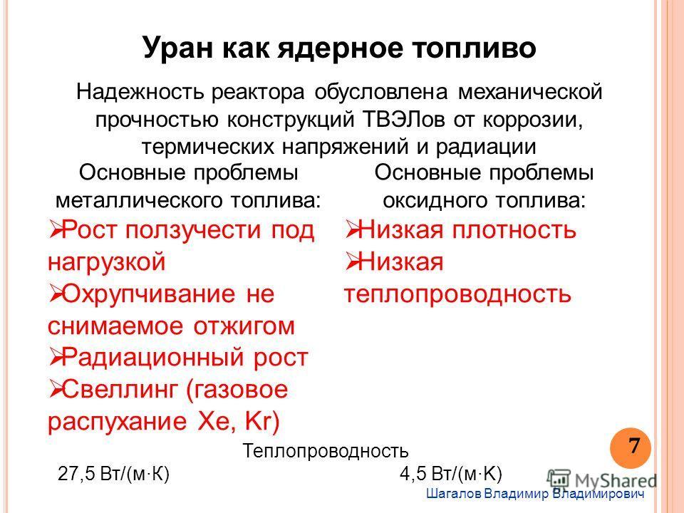 Шагалов Владимир Владимирович 7 Уран как ядерное топливо Надежность реактора обусловлена механической прочностью конструкций ТВЭЛов от коррозии, термических напряжений и радиации Основные проблемы металлического топлива: Рост ползучести под нагрузкой