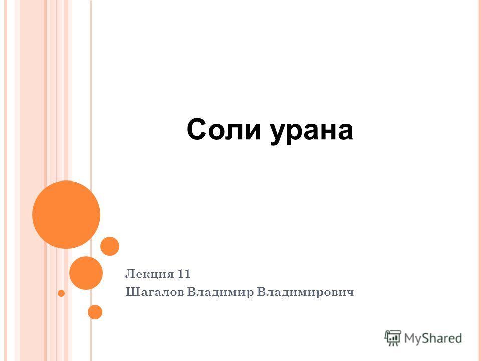 Лекция 11 Шагалов Владимир Владимирович Соли урана